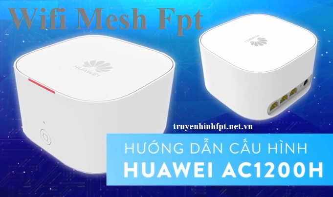 Hướng dẫn cài đặt cấu hình Wifi Mesh Fpt AC1200H HUAWEI